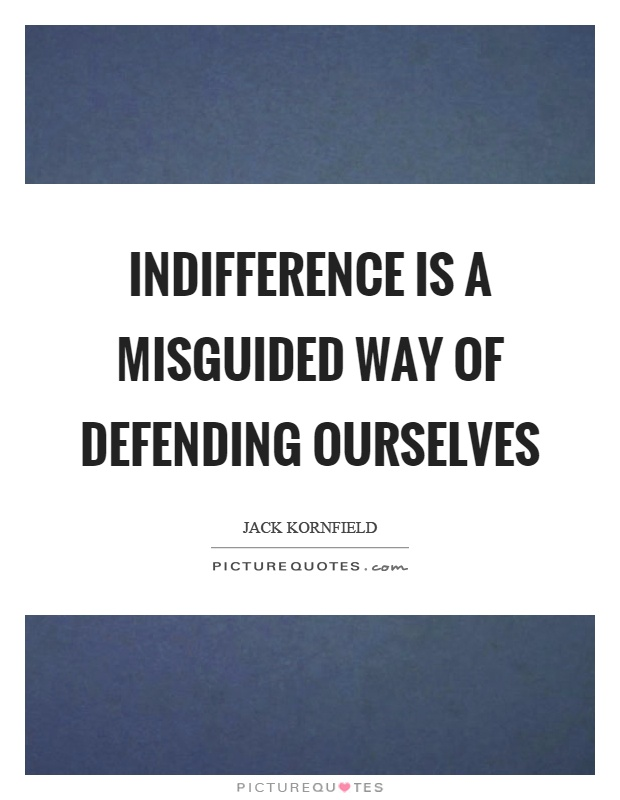 Indifference is a misguided way of defending ourselves Picture Quote #1