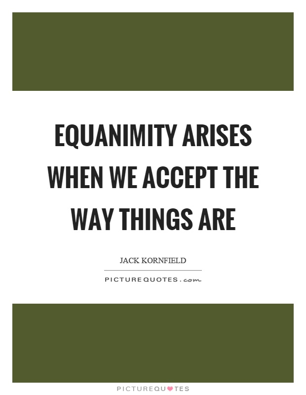 Equanimity arises when we accept the way things are Picture Quote #1