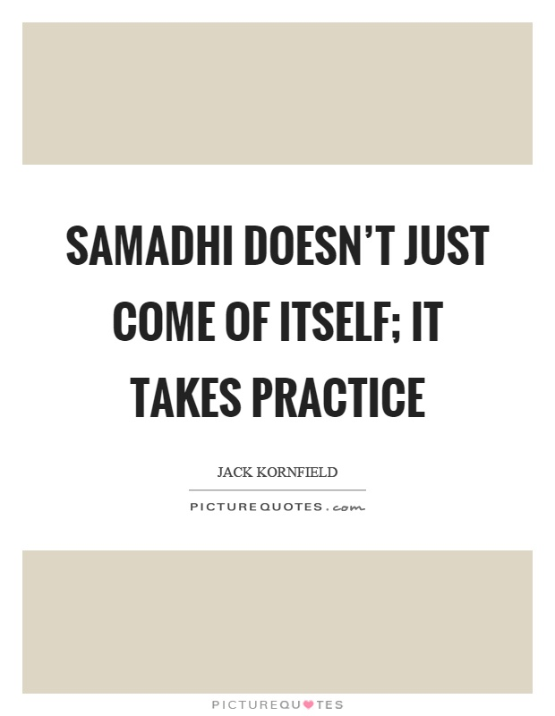 Samadhi doesn't just come of itself; it takes practice Picture Quote #1