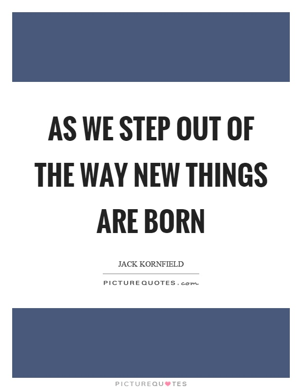 As we step out of the way new things are born Picture Quote #1