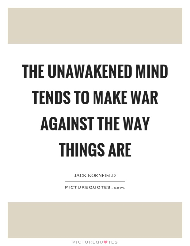 The unawakened mind tends to make war against the way things are Picture Quote #1