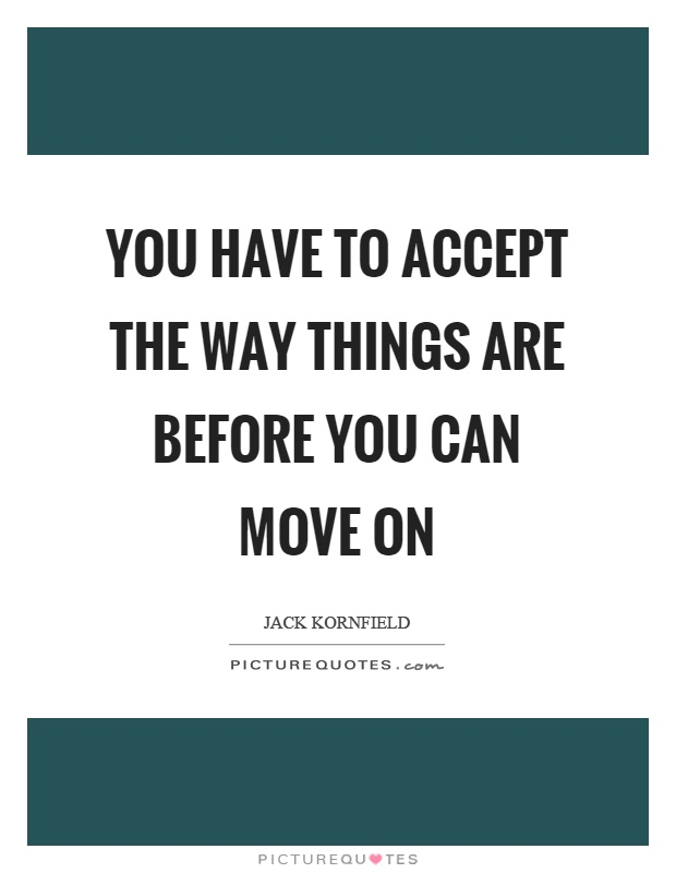 You have to accept the way things are before you can move on Picture Quote #1