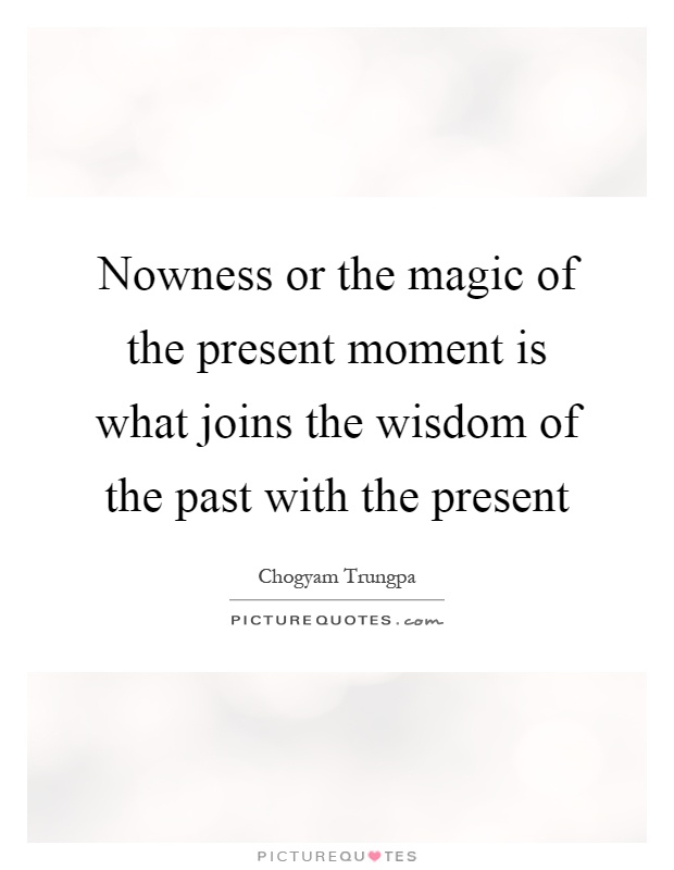 Nowness or the magic of the present moment is what joins the wisdom of the past with the present Picture Quote #1