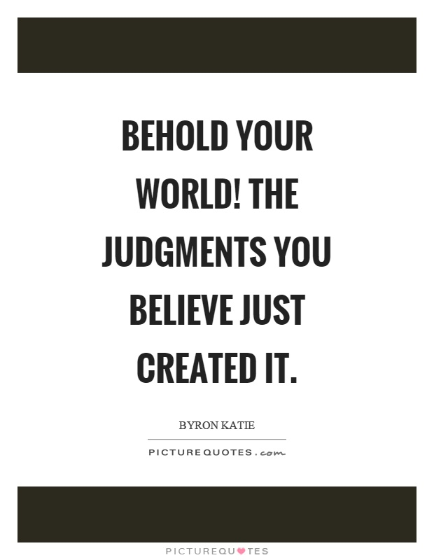 Behold your world! The judgments you believe just created it Picture Quote #1