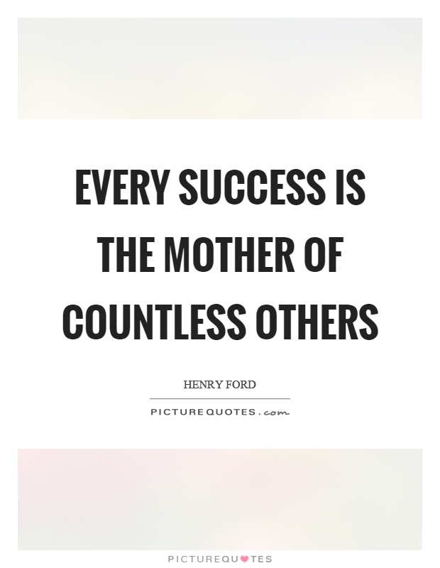 Every success is the mother of countless others Picture Quote #1