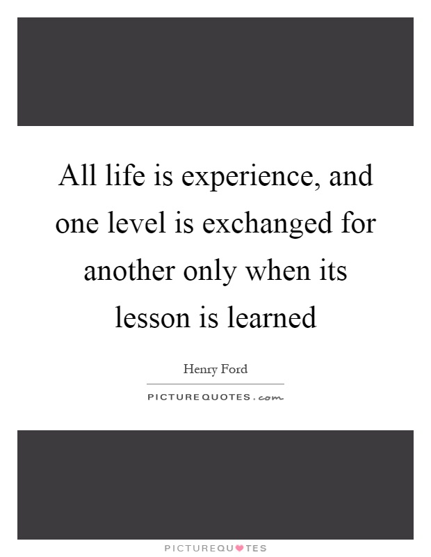 All life is experience, and one level is exchanged for another only when its lesson is learned Picture Quote #1