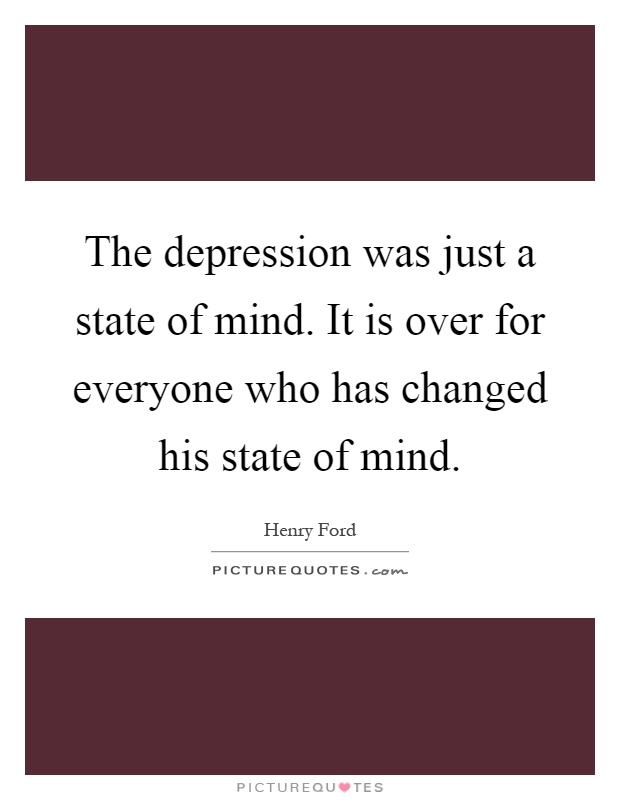 The depression was just a state of mind. It is over for everyone who has changed his state of mind Picture Quote #1