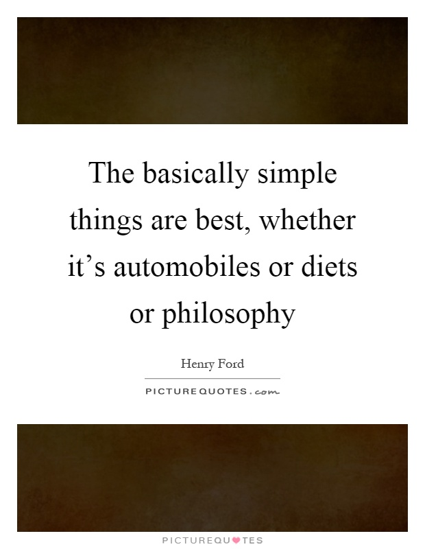 The basically simple things are best, whether it's automobiles or diets or philosophy Picture Quote #1