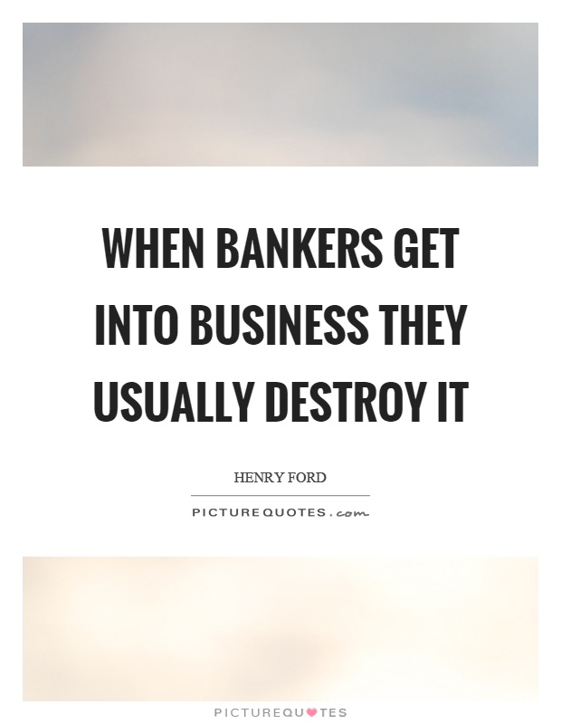 When bankers get into business they usually destroy it Picture Quote #1