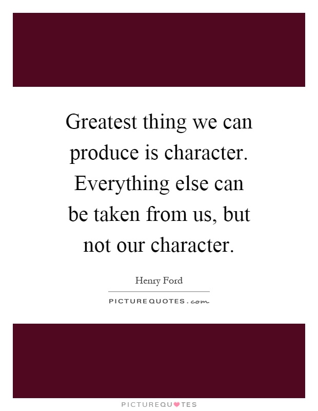 Greatest thing we can produce is character. Everything else can be taken from us, but not our character Picture Quote #1