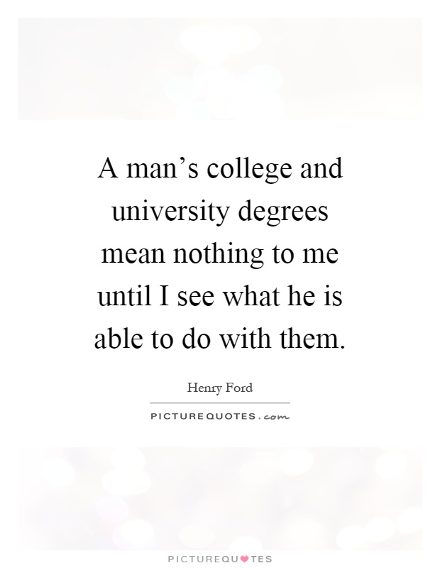 A man's college and university degrees mean nothing to me until I see what he is able to do with them Picture Quote #1