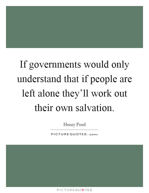 If governments would only understand that if people are left alone they'll work out their own salvation Picture Quote #1
