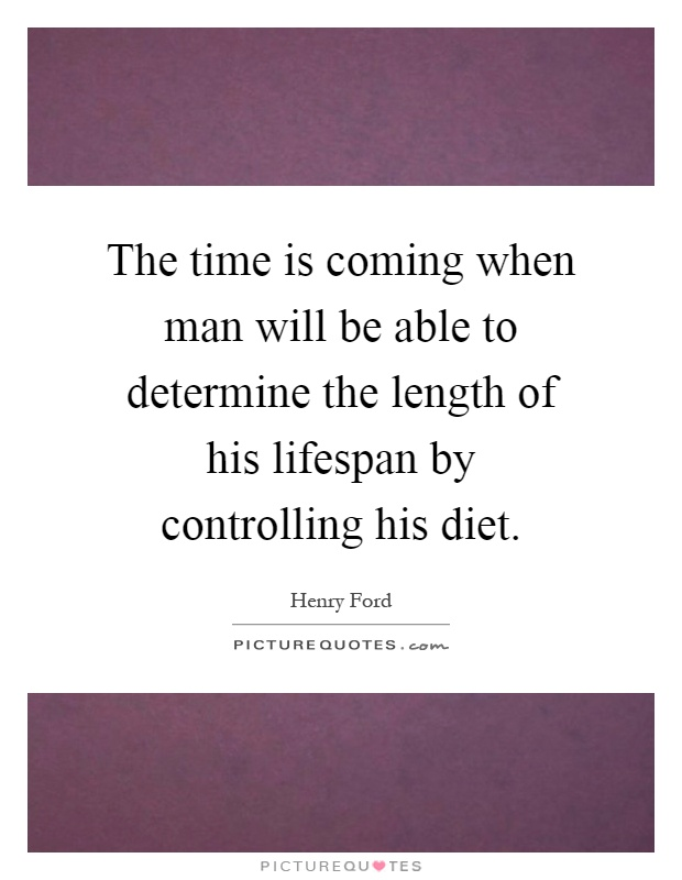 The time is coming when man will be able to determine the length of his lifespan by controlling his diet Picture Quote #1