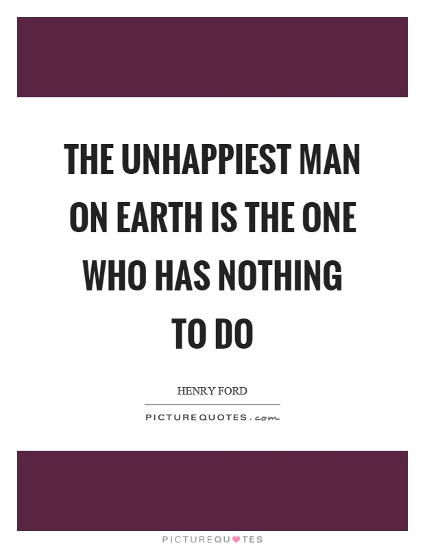 The unhappiest man on earth is the one who has nothing to do Picture Quote #1