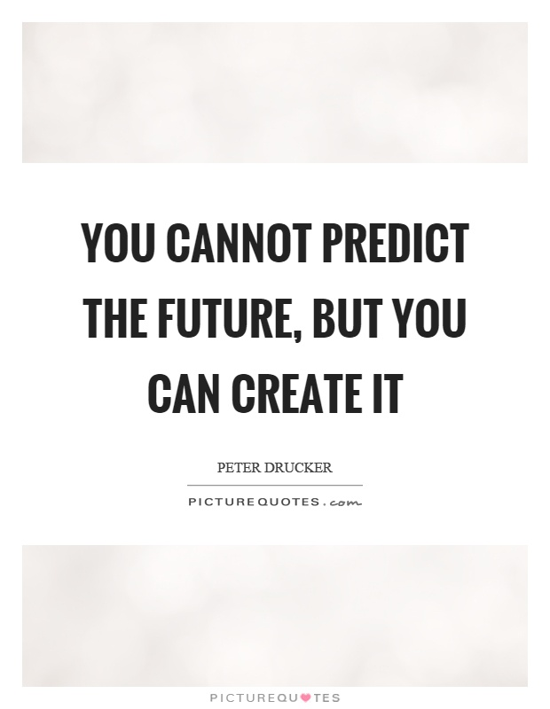 You cannot predict the future, but you can create it Picture Quote #1