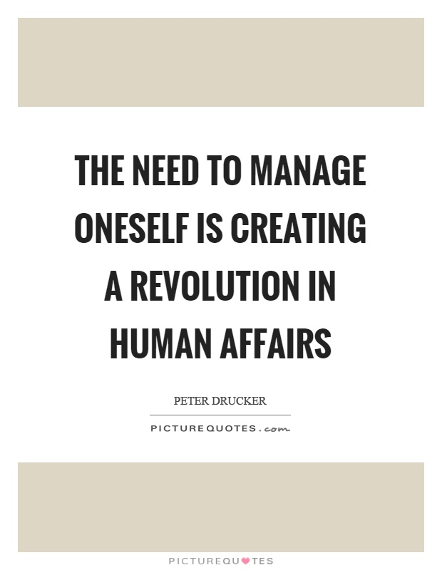 The need to manage oneself is creating a revolution in human affairs Picture Quote #1