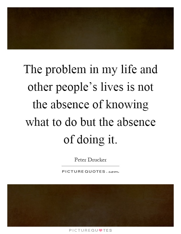 The problem in my life and other people's lives is not the absence of knowing what to do but the absence of doing it Picture Quote #1