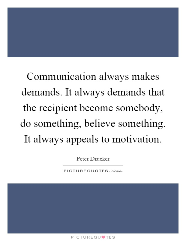 Communication always makes demands. It always demands that the recipient become somebody, do something, believe something. It always appeals to motivation Picture Quote #1