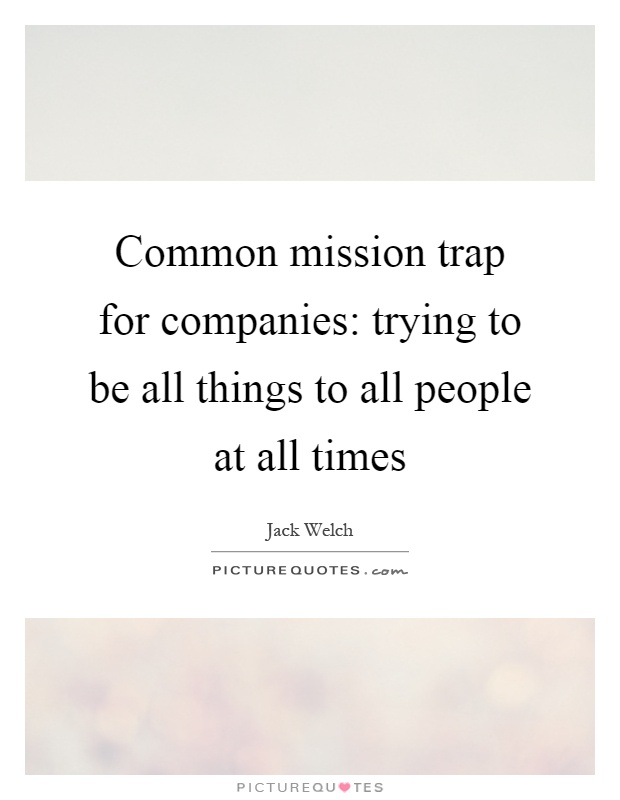 Common mission trap for companies: trying to be all things to all people at all times Picture Quote #1