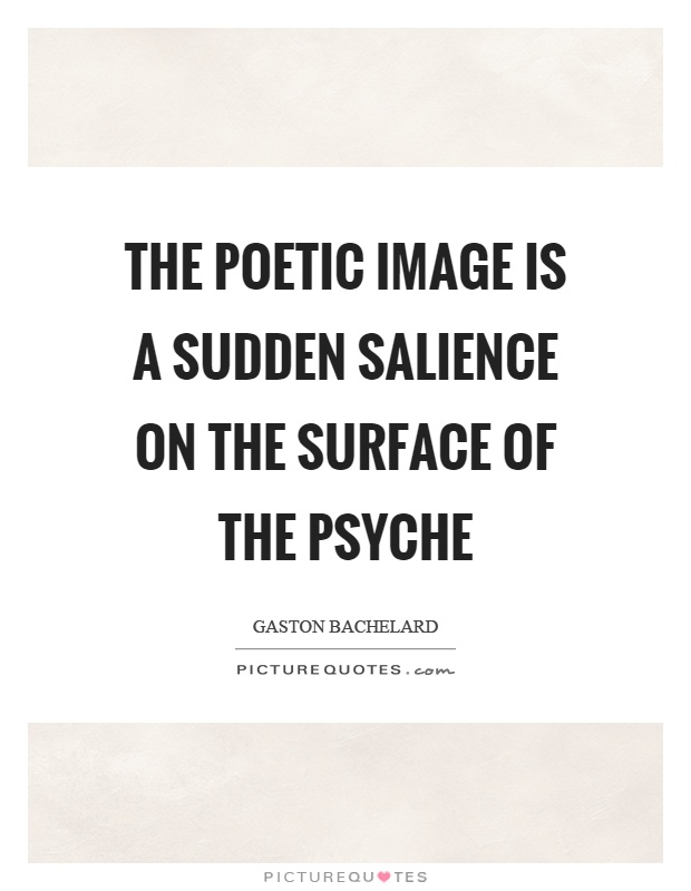 The poetic image is a sudden salience on the surface of the psyche Picture Quote #1