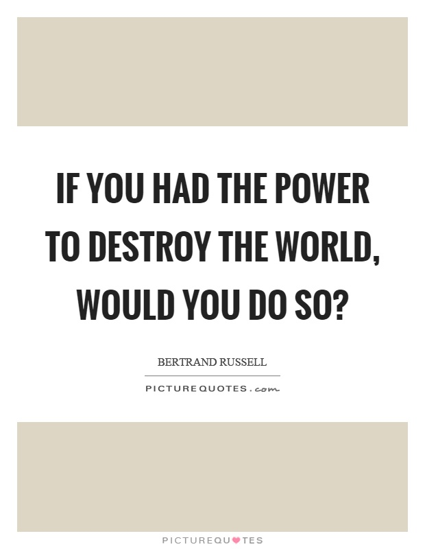 If you had the power to destroy the world, would you do so? Picture Quote #1
