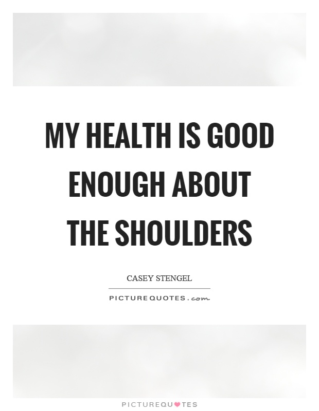 My health is good enough about the shoulders Picture Quote #1