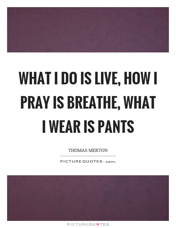 What I do is live, how I pray is breathe, what I wear is pants Picture Quote #1
