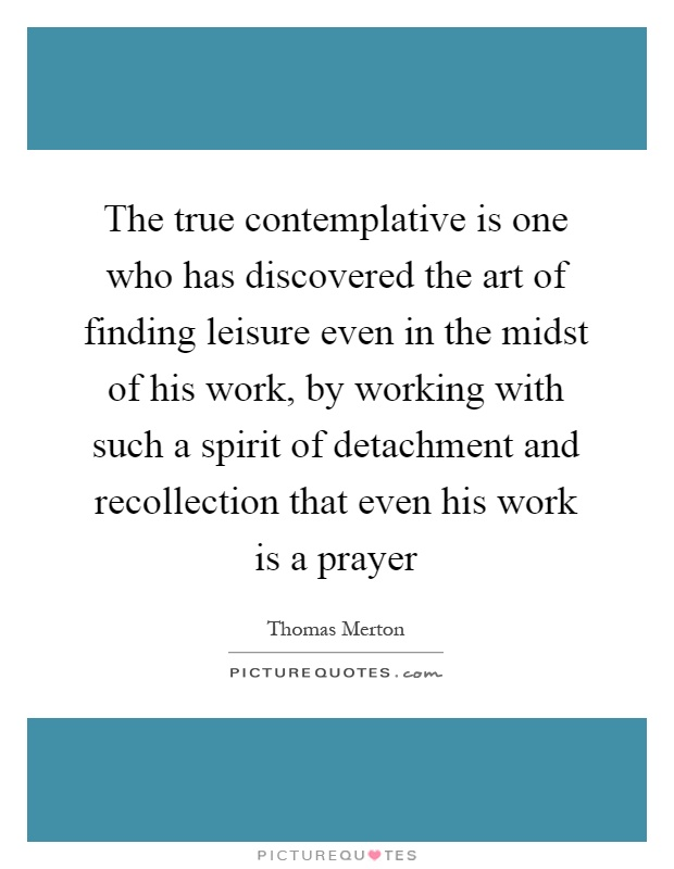 The true contemplative is one who has discovered the art of finding leisure even in the midst of his work, by working with such a spirit of detachment and recollection that even his work is a prayer Picture Quote #1