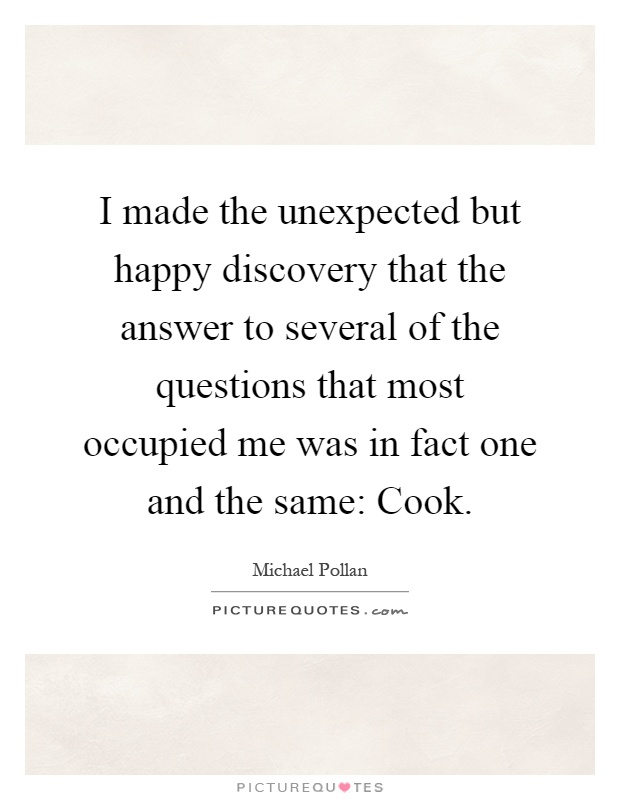 I made the unexpected but happy discovery that the answer to several of the questions that most occupied me was in fact one and the same: Cook Picture Quote #1