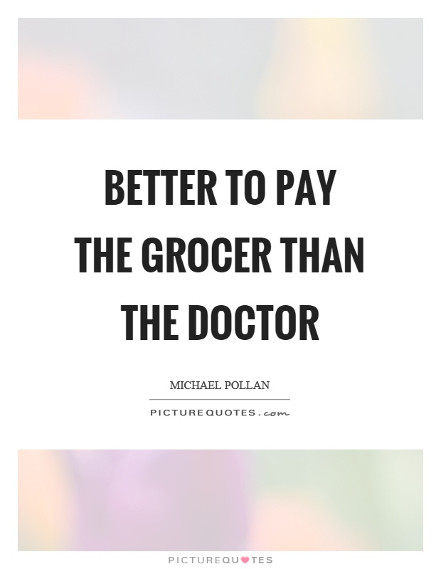 Better to pay the grocer than the doctor Picture Quote #1