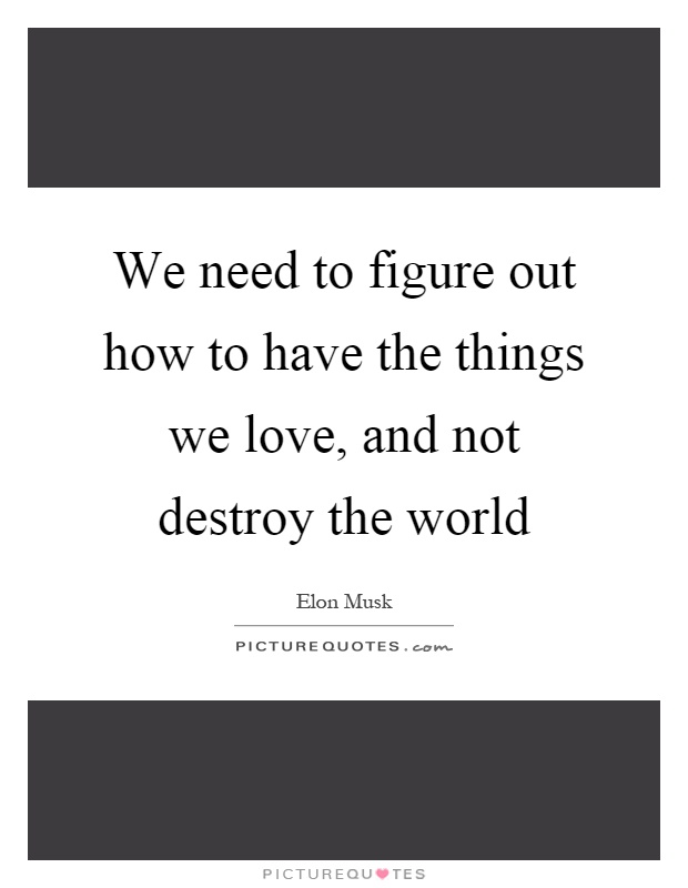 We need to figure out how to have the things we love, and not destroy the world Picture Quote #1