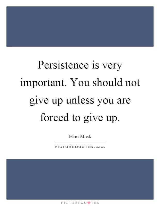 Persistence is very important. You should not give up unless you are forced to give up Picture Quote #1