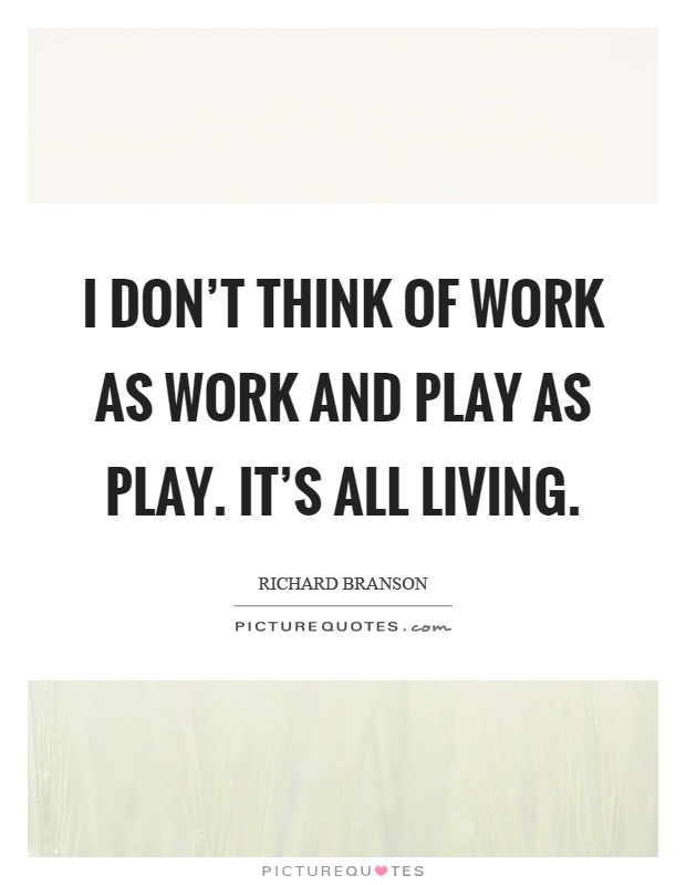 I don't think of work as work and play as play. It's all living