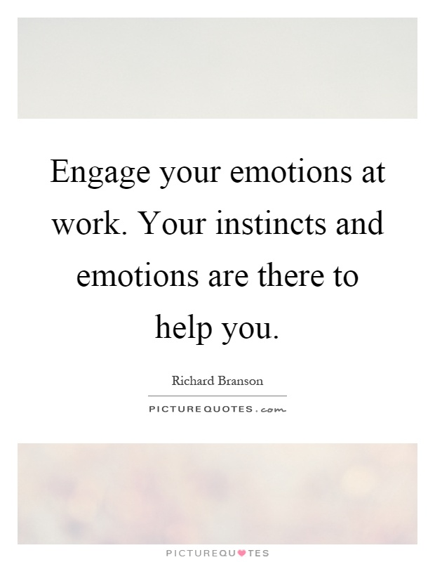 Engage your emotions at work. Your instincts and emotions are there to help you Picture Quote #1