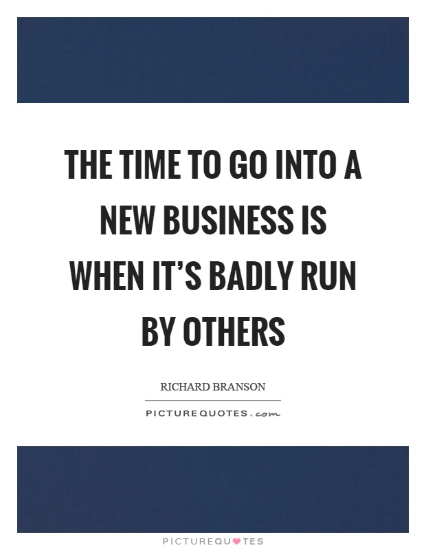 The time to go into a new business is when it's badly run by others Picture Quote #1