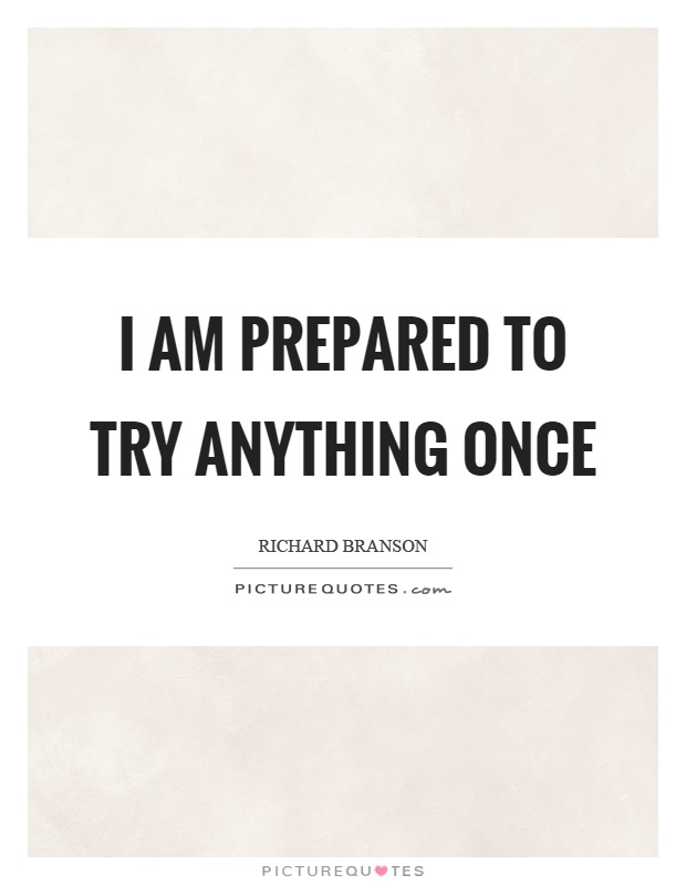 I am prepared to try anything once Picture Quote #1