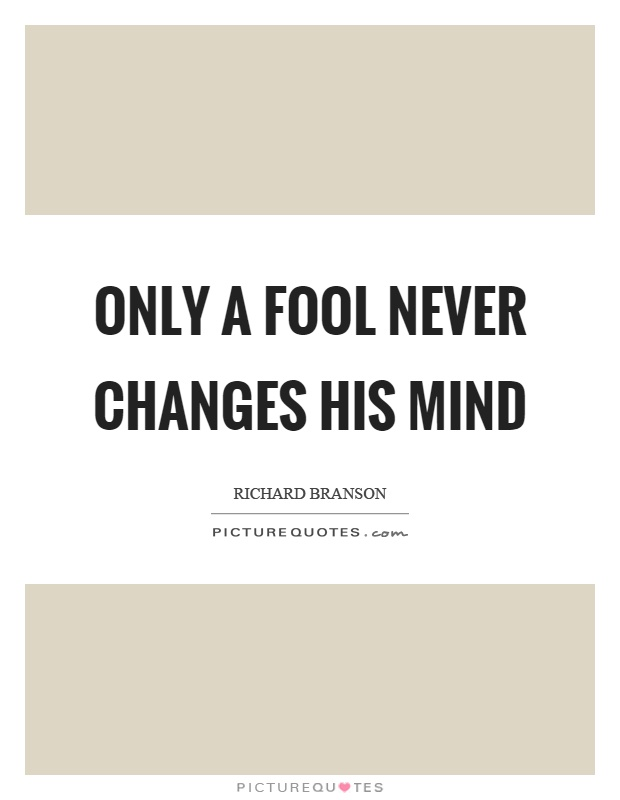 Only a fool never changes his mind Picture Quote #1