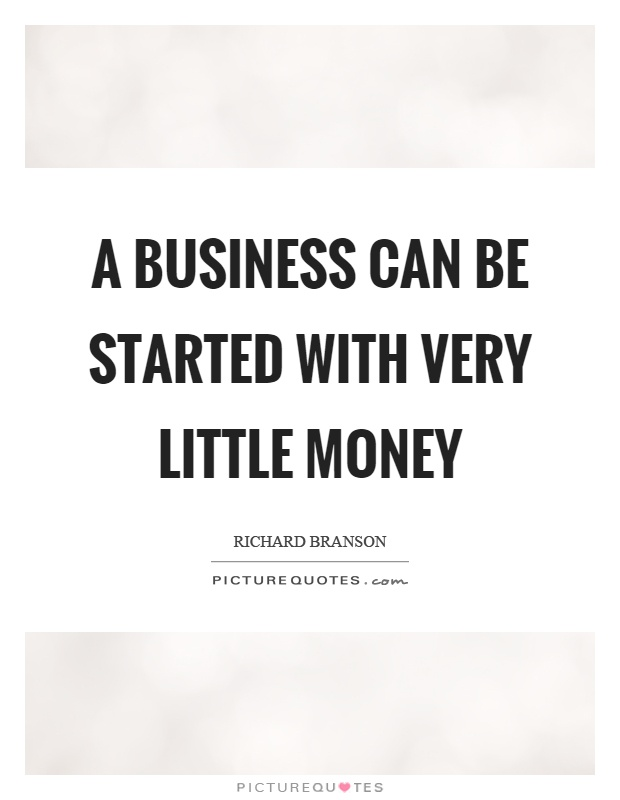 A business can be started with very little money Picture Quote #1