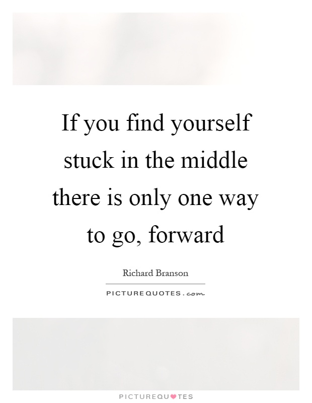 If you find yourself stuck in the middle there is only one way to go, forward Picture Quote #1
