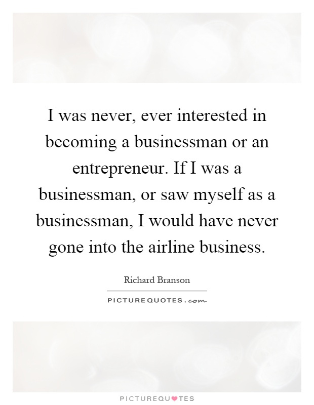 I was never, ever interested in becoming a businessman or an entrepreneur. If I was a businessman, or saw myself as a businessman, I would have never gone into the airline business Picture Quote #1