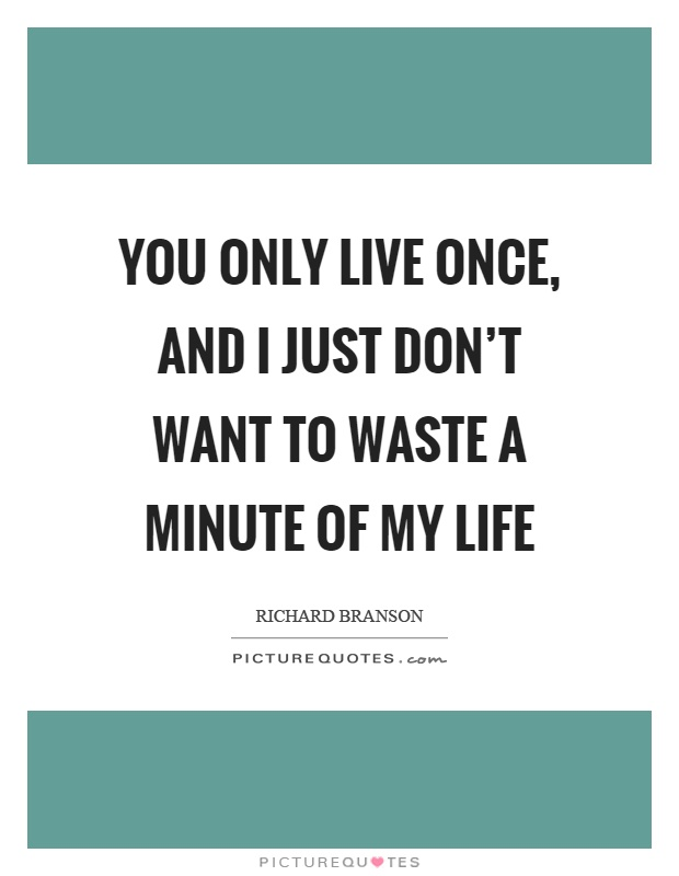 You only live once, and I just don't want to waste a minute of my life Picture Quote #1