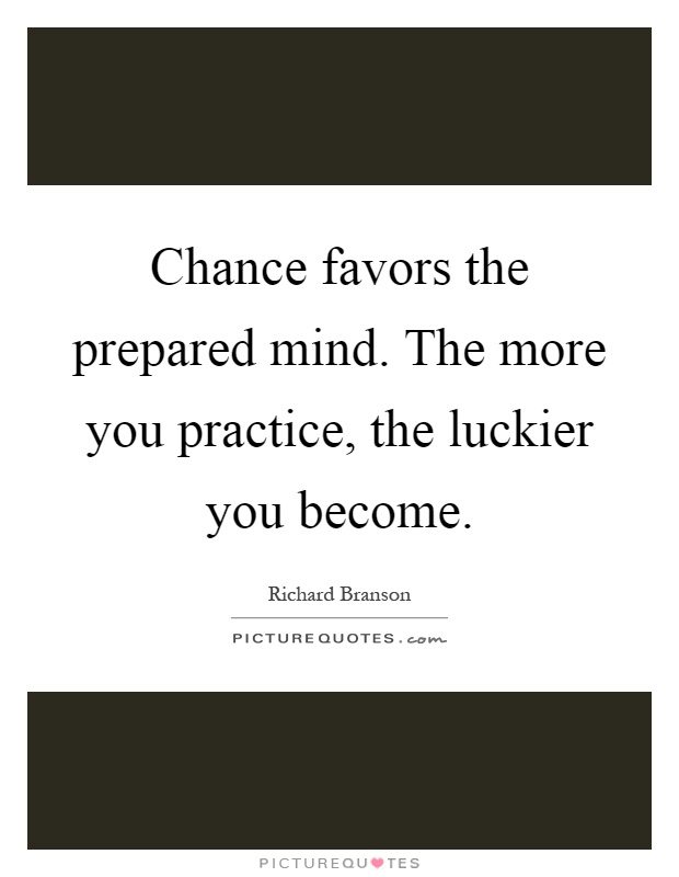 Chance favors the prepared mind. The more you practice, the luckier you become Picture Quote #1