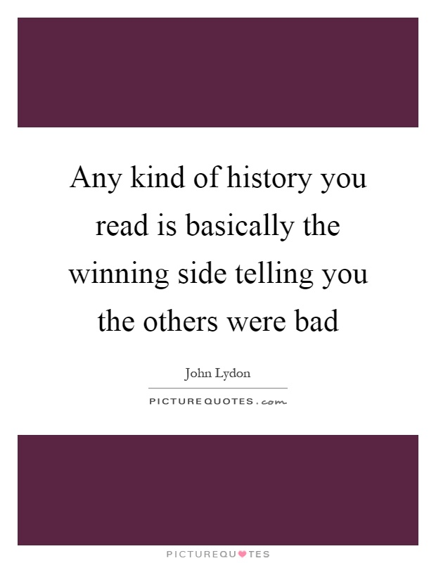 Any kind of history you read is basically the winning side telling you the others were bad Picture Quote #1
