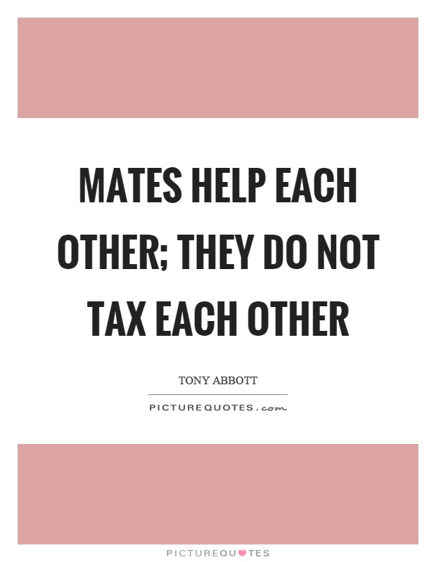Mates help each other; they do not tax each other Picture Quote #1