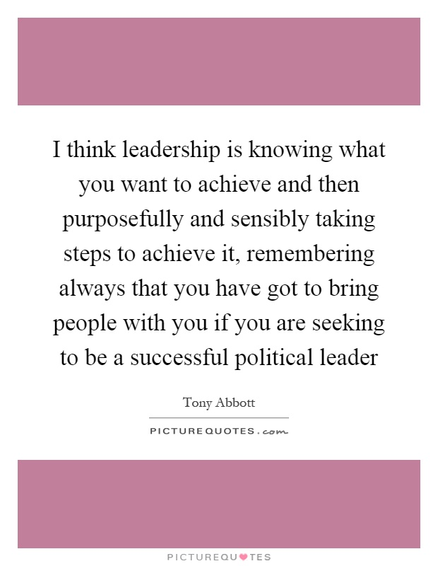 I think leadership is knowing what you want to achieve and then purposefully and sensibly taking steps to achieve it, remembering always that you have got to bring people with you if you are seeking to be a successful political leader Picture Quote #1