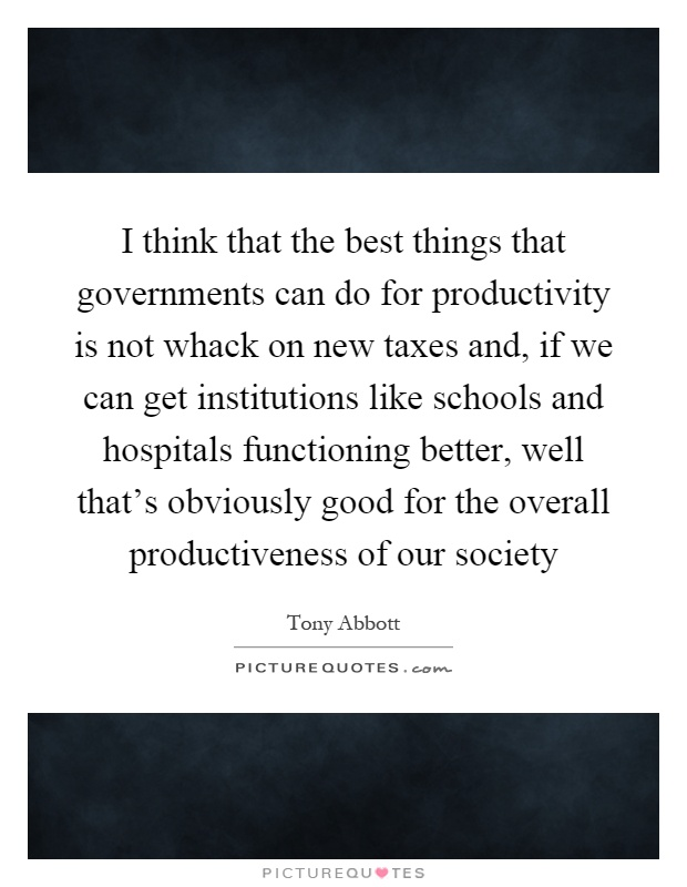 I think that the best things that governments can do for productivity is not whack on new taxes and, if we can get institutions like schools and hospitals functioning better, well that's obviously good for the overall productiveness of our society Picture Quote #1