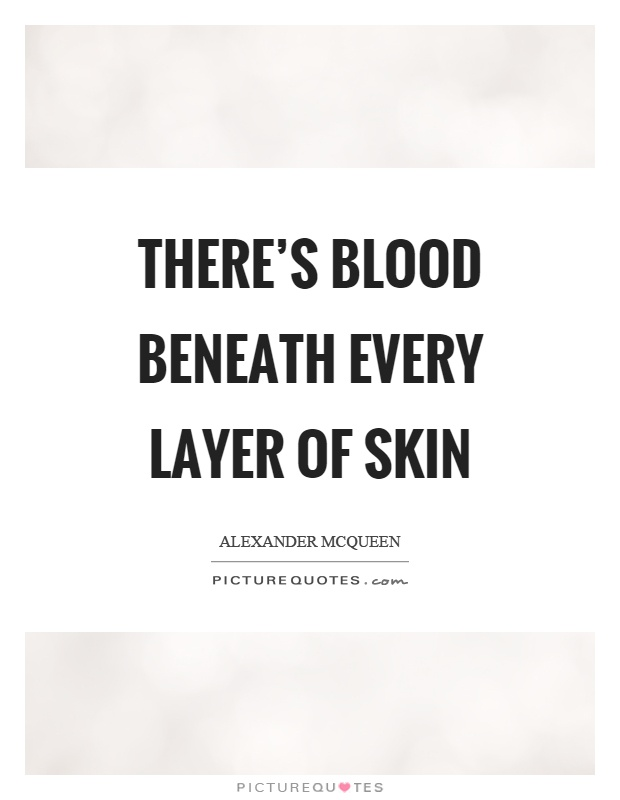 There's blood beneath every layer of skin Picture Quote #1