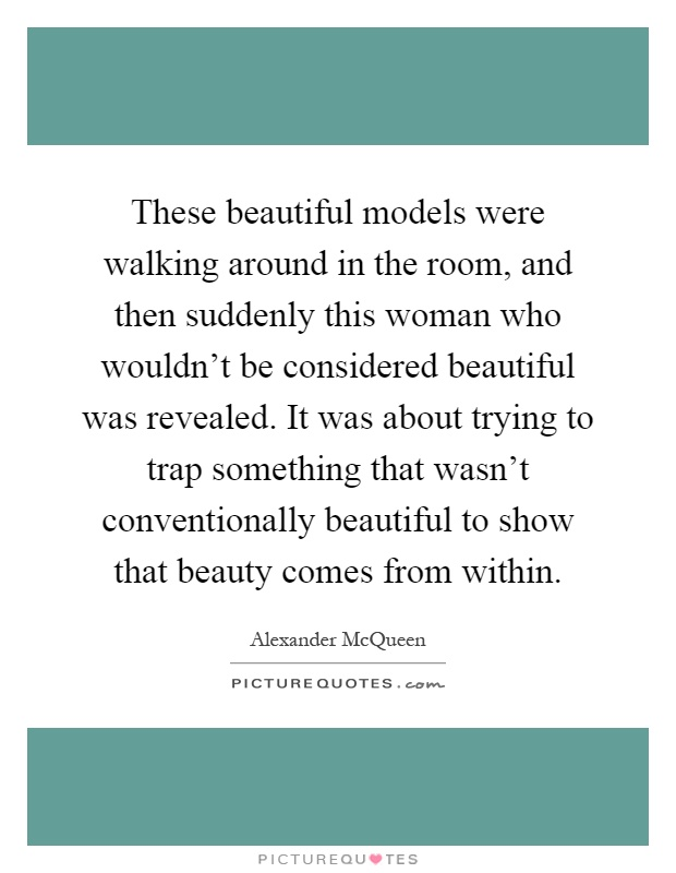 These beautiful models were walking around in the room, and then suddenly this woman who wouldn't be considered beautiful was revealed. It was about trying to trap something that wasn't conventionally beautiful to show that beauty comes from within Picture Quote #1