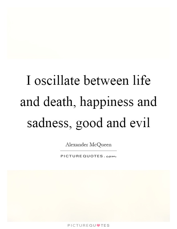 I oscillate between life and death, happiness and sadness, good and evil Picture Quote #1