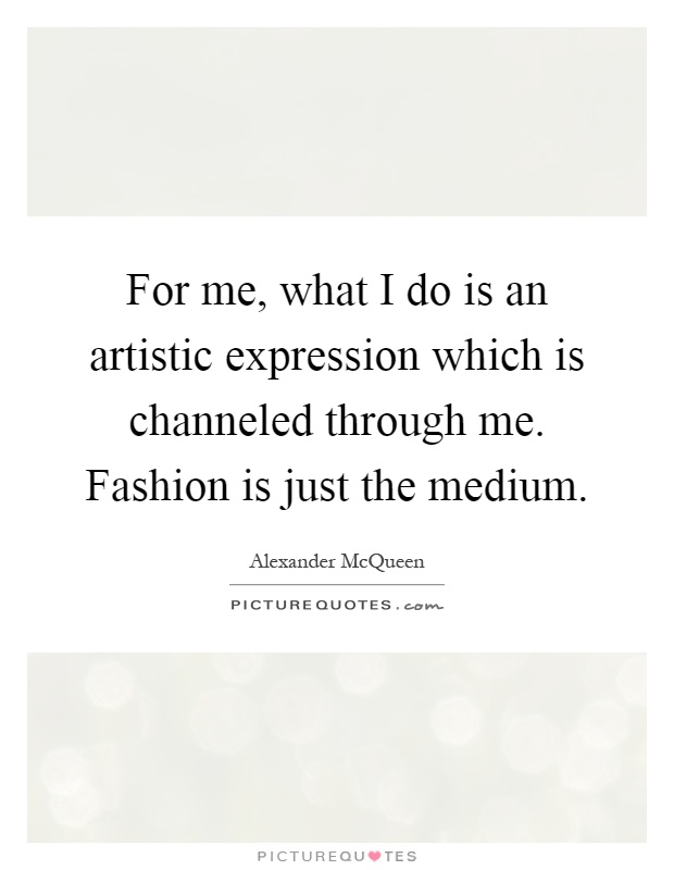 For me, what I do is an artistic expression which is channeled through me. Fashion is just the medium Picture Quote #1